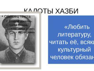 КАЛОТЫ ХАЗБИ «Любить литературу, читать её, всякий культурный человек обязан»
