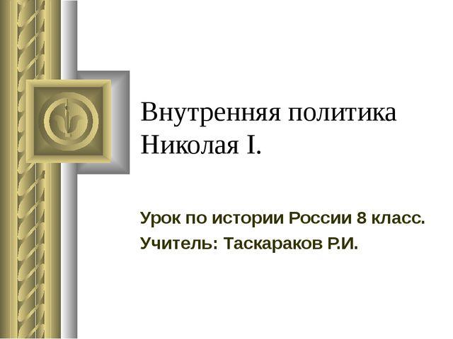 Внутренняя политика Николая I. Урок по истории России 8 класс. Учитель: Таска...
