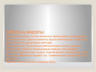 Сабақтың мақсаты: Білімділік:Балаларды Астана қаласының тарихи-мәдени орындар