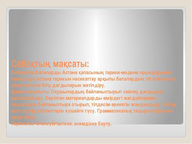 Сабақтың мақсаты: Білімділік:Балаларды Астана қаласының тарихи-мәдени орындар...