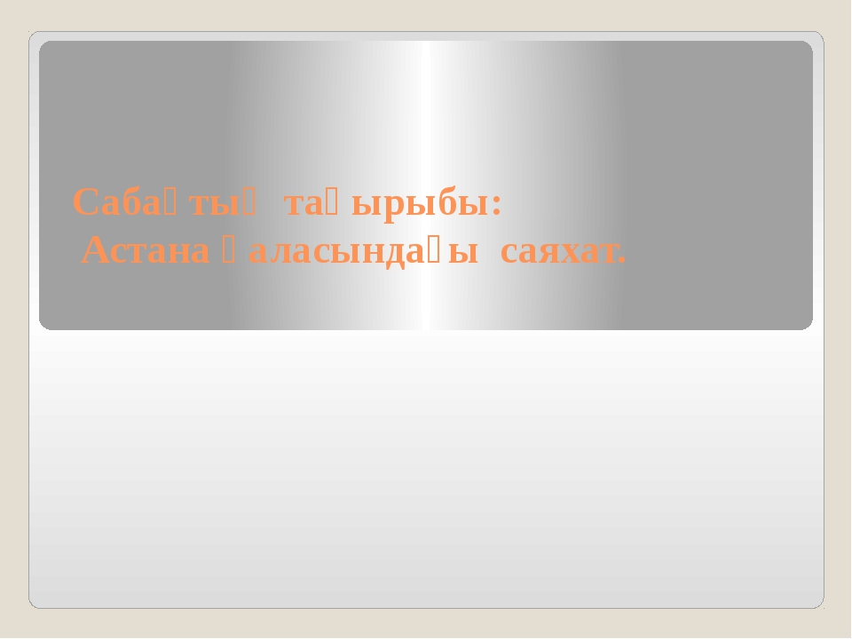 Сабақтың тақырыбы: Астана қаласындағы саяхат.