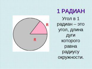1 РАДИАН Угол в 1 радиан – это угол, длина дуги которого равна радиусу окружн