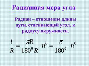 Радиан – отношение длины дуги, стягивающей угол, к радиусу окружности. Радиа