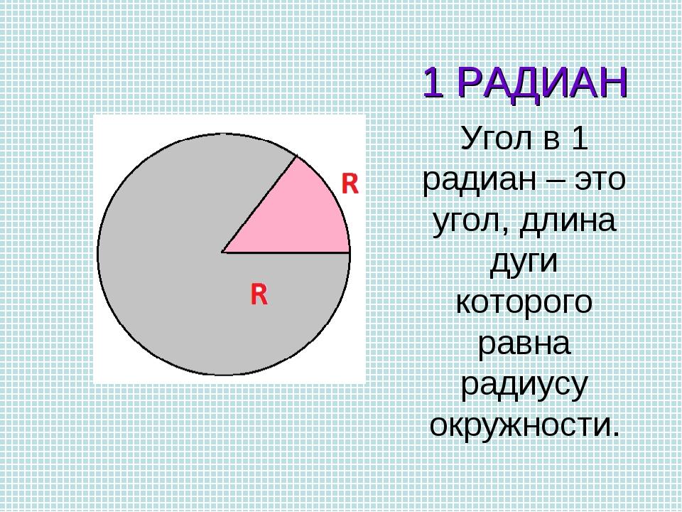 1 РАДИАН Угол в 1 радиан – это угол, длина дуги которого равна радиусу окружн...