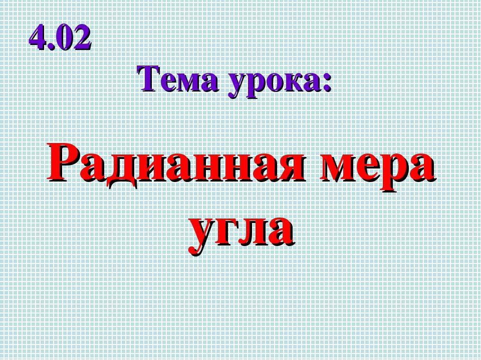 Радианная мера угла Тема урока: 4.02