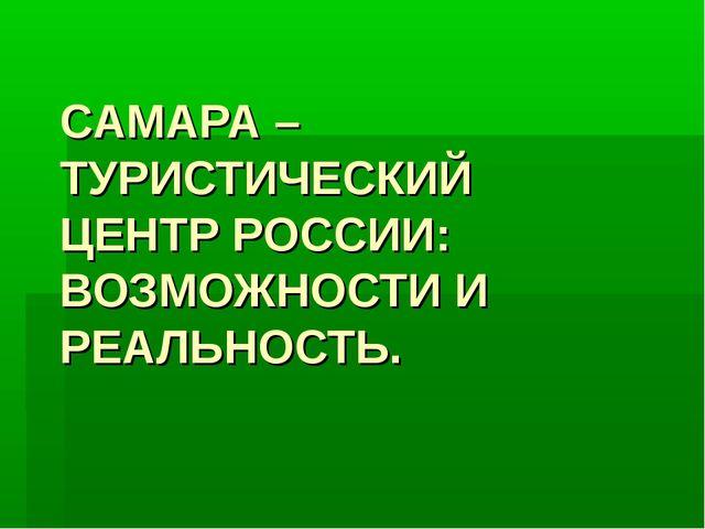 САМАРА – ТУРИСТИЧЕСКИЙ ЦЕНТР РОССИИ: ВОЗМОЖНОСТИ И РЕАЛЬНОСТЬ.