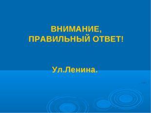 ВНИМАНИЕ, ПРАВИЛЬНЫЙ ОТВЕТ! Ул.Ленина.