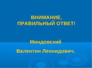ВНИМАНИЕ, ПРАВИЛЬНЫЙ ОТВЕТ! Миндовский Валентин Леонидович.