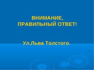 ВНИМАНИЕ, ПРАВИЛЬНЫЙ ОТВЕТ! Ул.Льва Толстого.