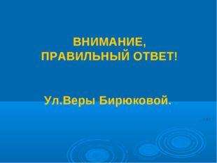 ВНИМАНИЕ, ПРАВИЛЬНЫЙ ОТВЕТ! Ул.Веры Бирюковой.