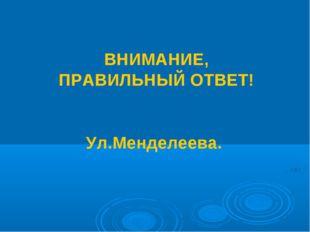 ВНИМАНИЕ, ПРАВИЛЬНЫЙ ОТВЕТ! Ул.Менделеева.