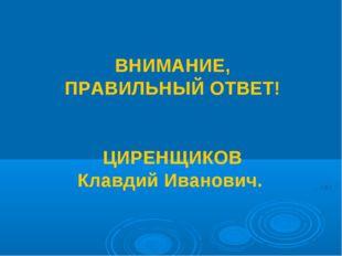 ВНИМАНИЕ, ПРАВИЛЬНЫЙ ОТВЕТ! ЦИРЕНЩИКОВ Клавдий Иванович.