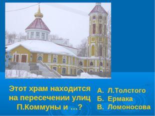 Этот храм находится на пересечении улиц П.Коммуны и …? А. Л.Толстого Б. Ермак