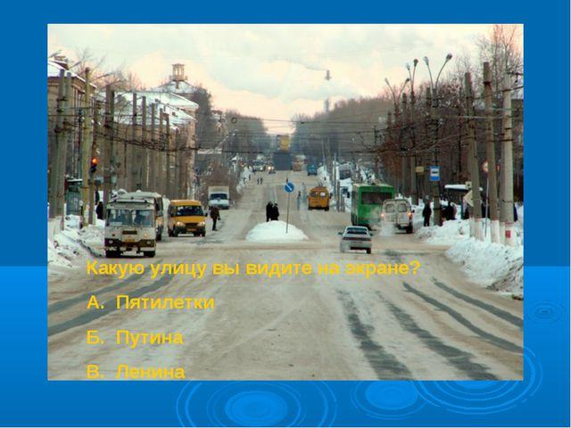 Какую улицу вы видите на экране? А. Пятилетки Б. Путина В. Ленина