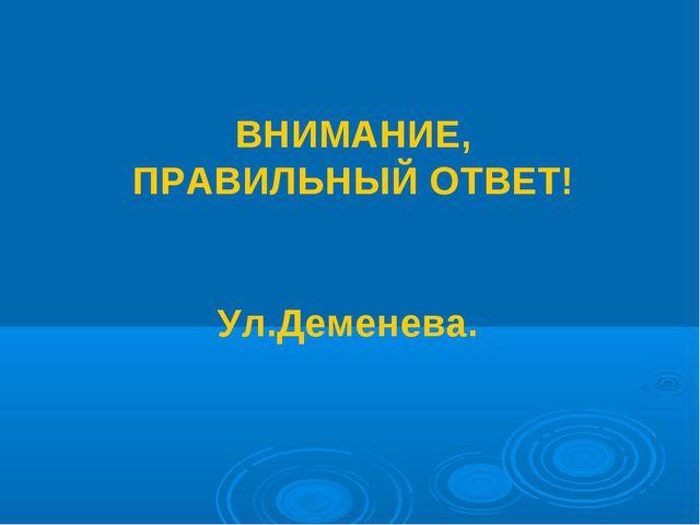 ВНИМАНИЕ, ПРАВИЛЬНЫЙ ОТВЕТ! Ул.Деменева.