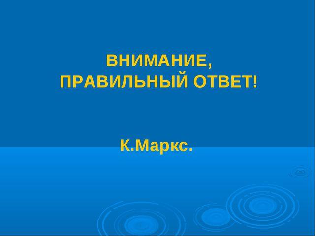 ВНИМАНИЕ, ПРАВИЛЬНЫЙ ОТВЕТ! К.Маркс.