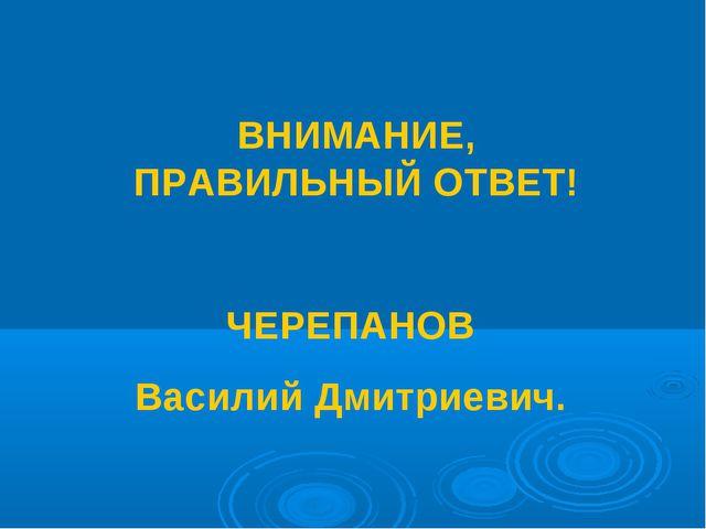 ВНИМАНИЕ, ПРАВИЛЬНЫЙ ОТВЕТ! ЧЕРЕПАНОВ Василий Дмитриевич.