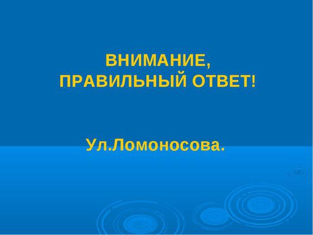 ВНИМАНИЕ, ПРАВИЛЬНЫЙ ОТВЕТ! Ул.Ломоносова.