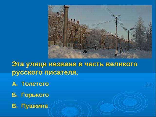Эта улица названа в честь великого русского писателя. А. Толстого Б. Горького...