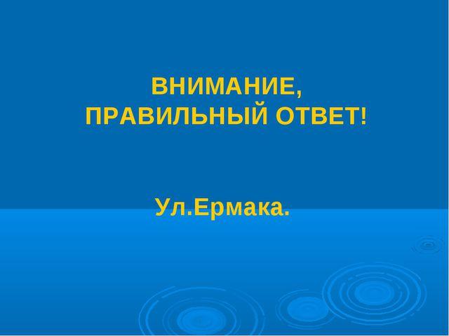 ВНИМАНИЕ, ПРАВИЛЬНЫЙ ОТВЕТ! Ул.Ермака.