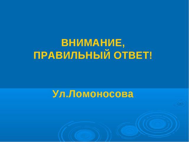 ВНИМАНИЕ, ПРАВИЛЬНЫЙ ОТВЕТ! Ул.Ломоносова