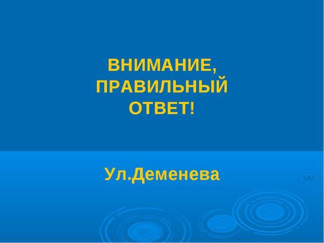 ВНИМАНИЕ, ПРАВИЛЬНЫЙ ОТВЕТ! Ул.Деменева