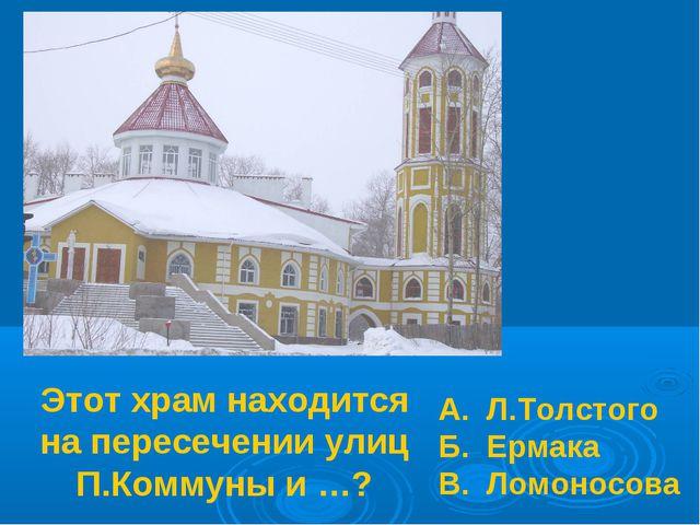 Этот храм находится на пересечении улиц П.Коммуны и …? А. Л.Толстого Б. Ермак...