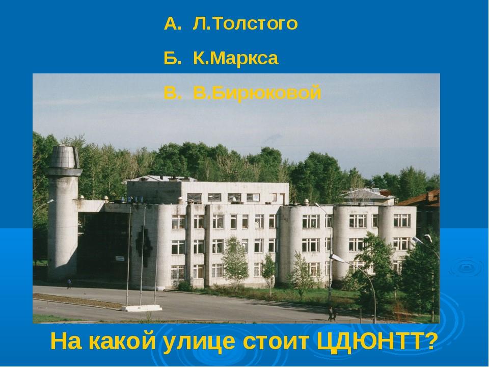 На какой улице стоит ЦДЮНТТ? А. Л.Толстого Б. К.Маркса В. В.Бирюковой