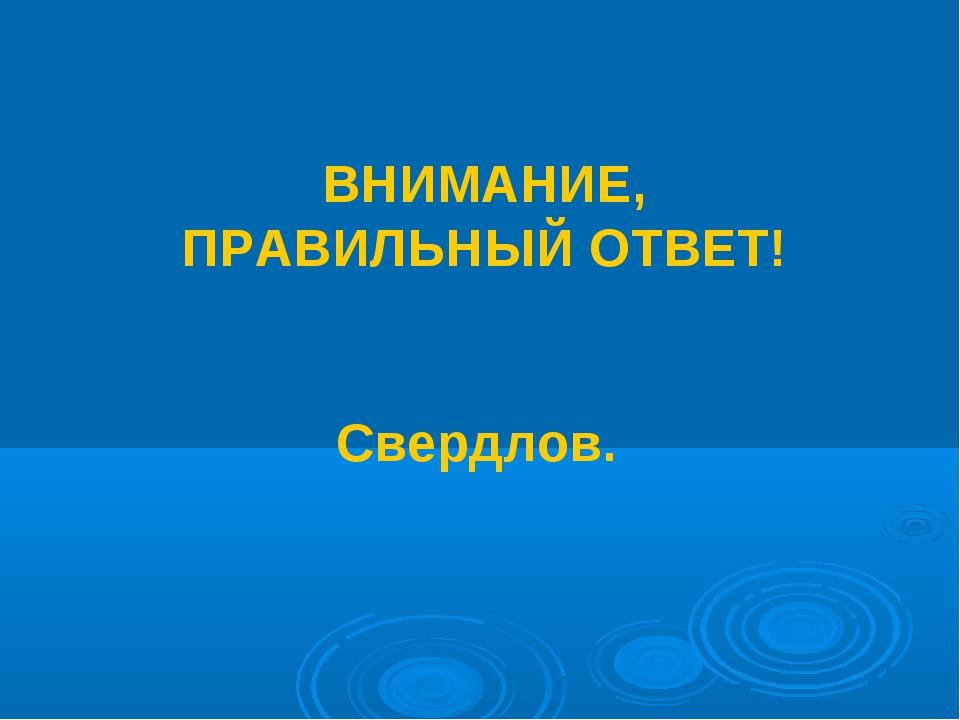 ВНИМАНИЕ, ПРАВИЛЬНЫЙ ОТВЕТ! Свердлов.