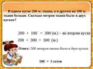 200 + 100 = 300 (м.) – во втором куске В одном куске 200 м. ткани, а в друго