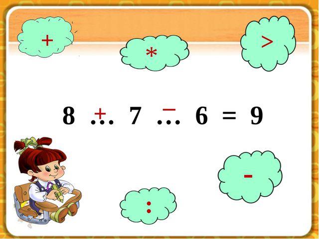 8 … 7 … 6 = 9 8 … 7 … 6 = 9 + + * > : - _