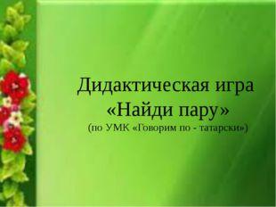 Дидактическая игра «Найди пару» (по УМК «Говорим по - татарски»)