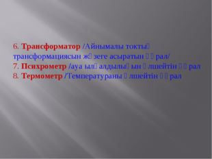 6. Трансформатор /Айнымалы токтың трансформациясын жүзеге асыратын құрал/ 7.
