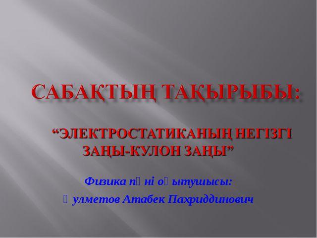 Физика пәні оқытушысы: Қулметов Атабек Пахриддинович