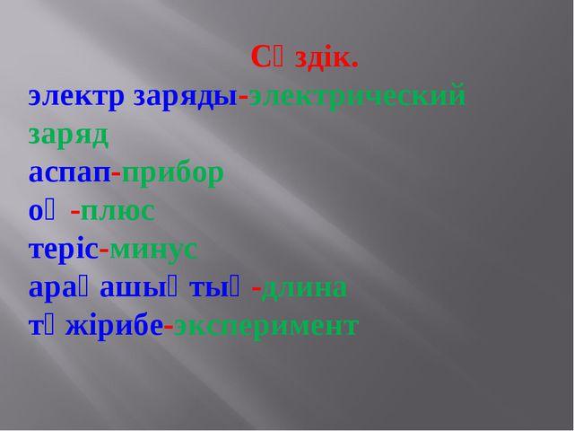 Сөздік. электр заряды-электрический заряд аспап-прибор оң-плюс теріс-минус а...