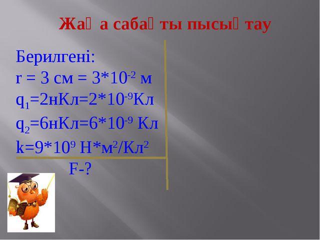 Жаңа сабақты пысықтау Берилгені: r = 3 см = 3*10-2 м q1=2нКл=2*10-9Кл q2=6нКл...
