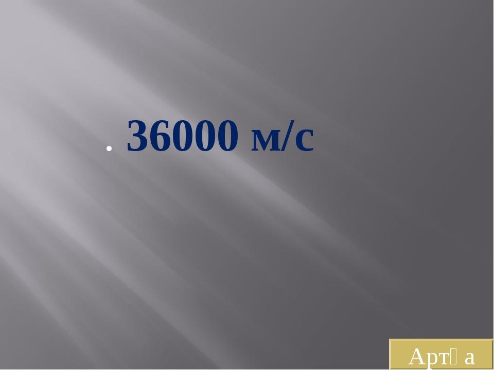 . 36000 м/с Артқа