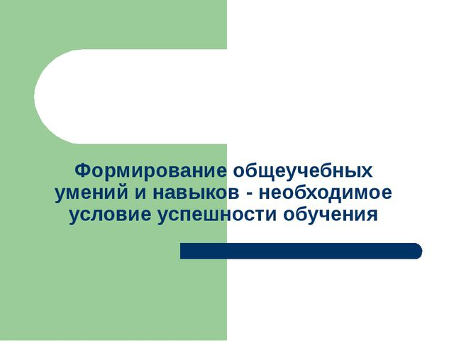 Формирование общеучебных умений и навыков - необходимое условие успешности об...