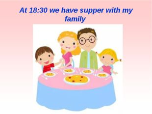 At 18:30 we have supper with my family