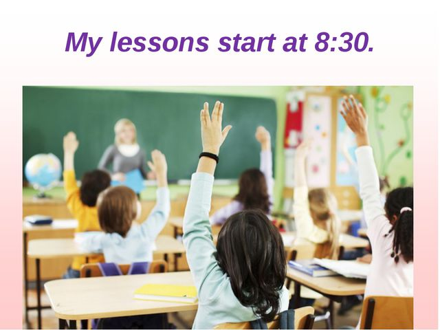 My lessons start at 8:30.