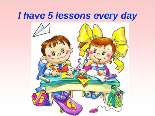 I have 5 lessons every day