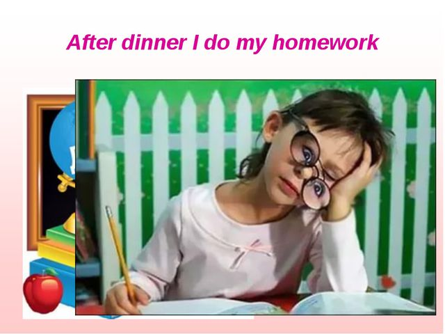 After dinner I do my homework