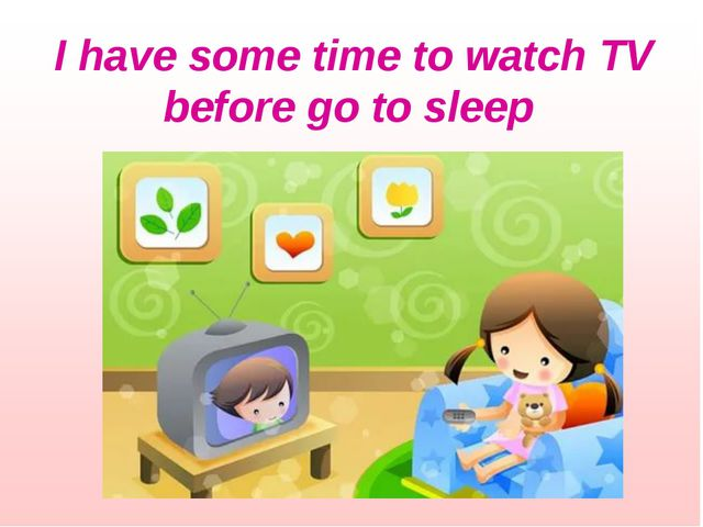 I have some time to watch TV before go to sleep