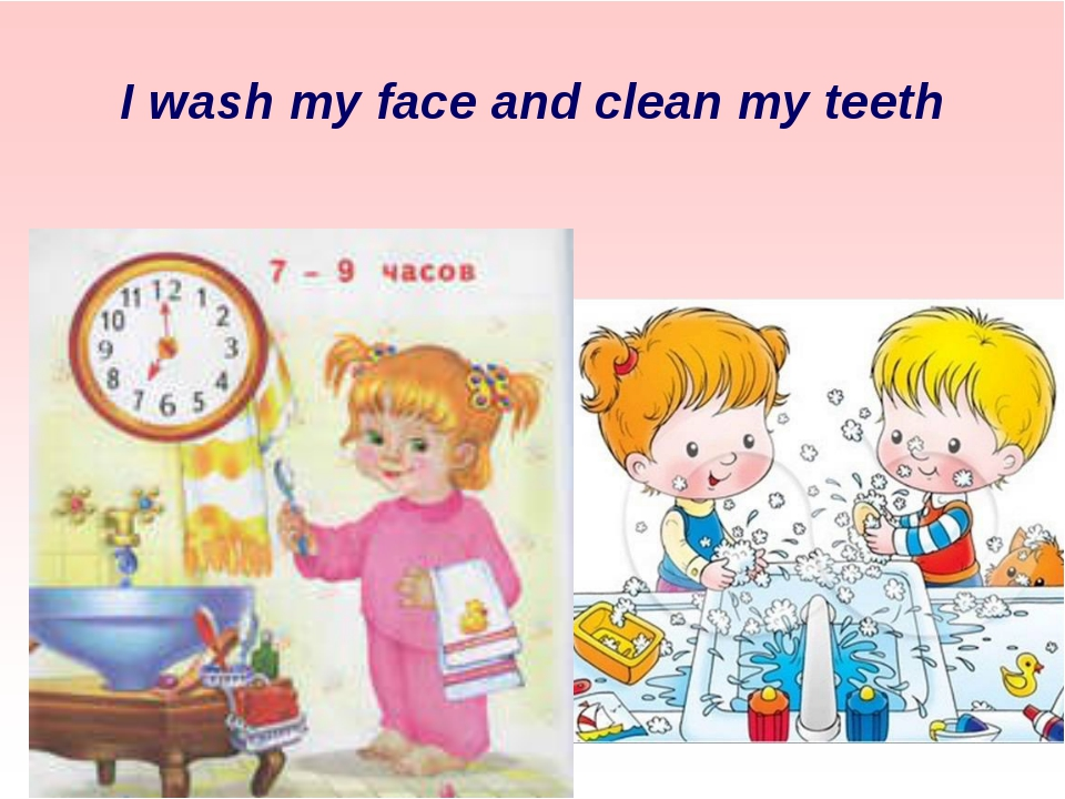 I wash my face and clean my teeth