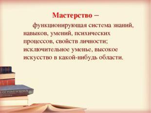 Мастерство –  функционирующая система знаний, навыков, умений, психических п
