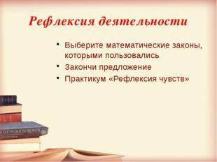 Рефлексия деятельности Выберите математические законы, которыми пользовались