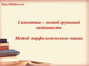 Синектика – метод групповой активности Метод морфологического ящика http://d