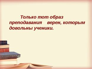 Только тот образ преподавания верен, которым довольны ученики.