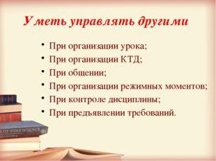 Уметь управлять другими При организации урока; При организации КТД; При общен