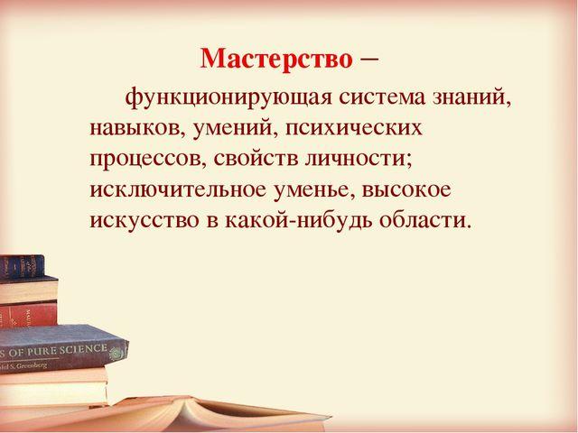 Мастерство –  функционирующая система знаний, навыков, умений, психических п...